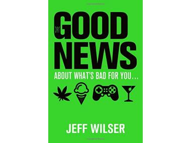 jeff wilser good news about what's bad for you