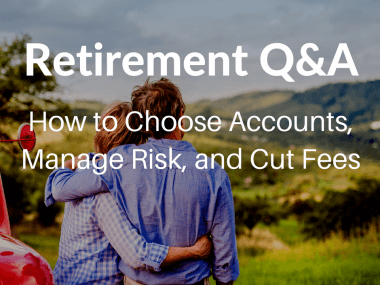 Retirement Q&A: How to Choose Accounts, Manage Risk, and Cut Fees