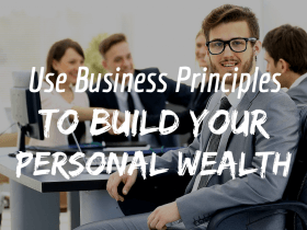 Use Business Principles to Grow Your Personal Wealth