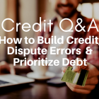 Credit Q&A: Build Credit, Dispute Errors, and Prioritize Debt
