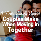 4 Financial Mistakes Couples Make When Moving In Together