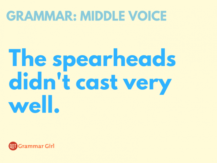 An example of a middle voice sentence: The spearheads didn't cast very well.