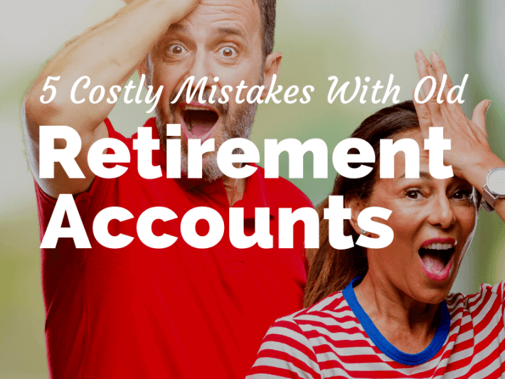 Got Old Retirement Accounts? 5 Costly Mistakes to Avoid