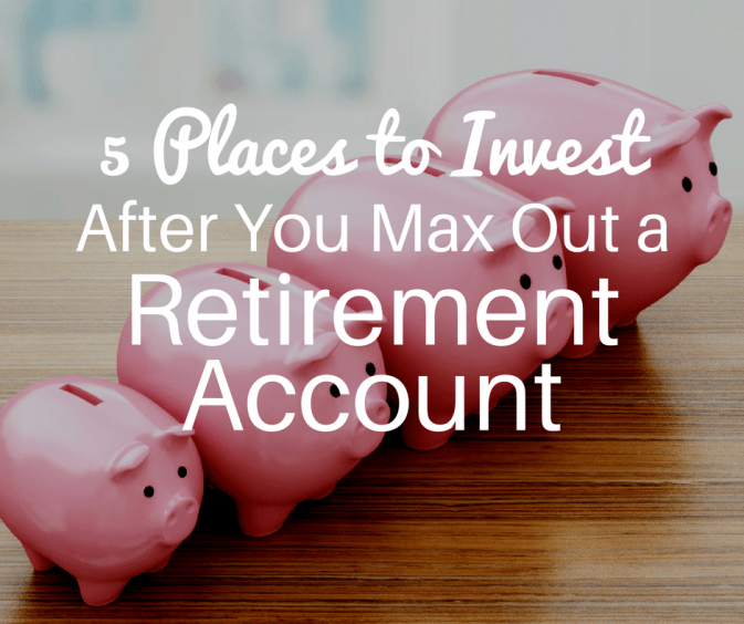 5 Places to Invest After You Max Out a Retirement Account