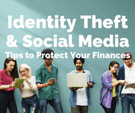 Identity Theft and Social Media—7 Tips to Protect Your Finances